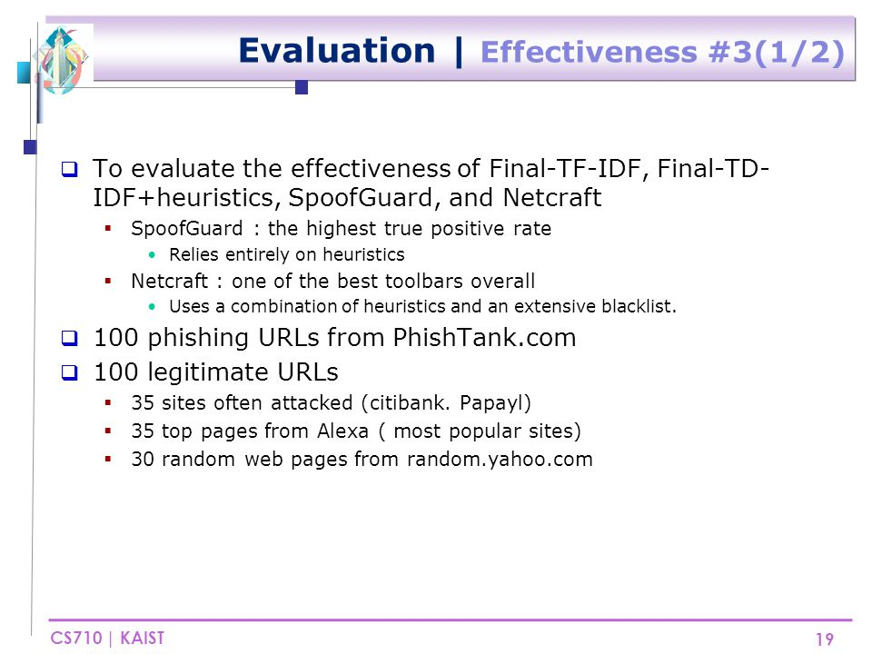 CS710 | KAIST Evaluation | Effectiveness #3(2/2) 20  Reduced false positives from 6% to 1% by combining Final-TF-IDF with simple heuristics  But, true positive was decreased