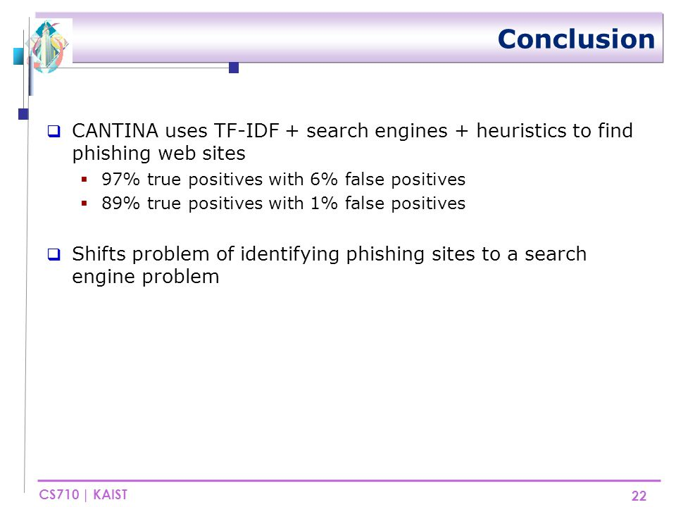 CS710 | KAIST Conclusion  CANTINA uses TF-IDF + search engines + heuristics to find phishing web sites  97% true positives with 6% false positives  89% true positives with 1% false positives  Shifts problem of identifying phishing sites to a search engine problem 22