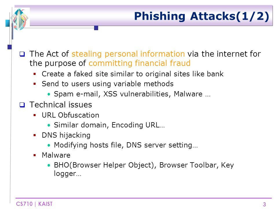 CS710 | KAIST Phishing Attacks(2/2)  Criminals often create phishing sites by copying and then modifying a legitimate site's web pages  Similar to original web site  Often contain brand names and other terms that are common on a given web page  Owner's brands 4