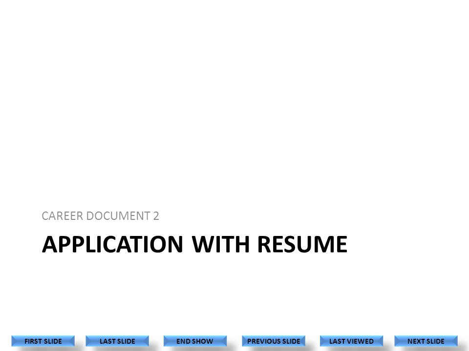 APPLICATION WITH RESUME CAREER DOCUMENT 2 LAST VIEWED NEXT SLIDE LAST SLIDE FIRST SLIDE PREVIOUS SLIDE END SHOW