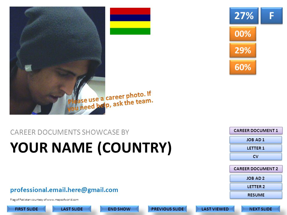 YOUR NAME (COUNTRY) CAREER DOCUMENTS SHOWCASE BY professional.email.here@gmail.com LAST VIEWED NEXT SLIDE LAST SLIDE FIRST SLIDE PREVIOUS SLIDE END SHOW Flag of Pakistan courtesy of www.mapsofworld.com 00% 29% 27% F F CAREER DOCUMENT 1 CAREER DOCUMENT 2 JOB AD 1 LETTER 1 CV JOB AD 2 LETTER 2 RESUME FACE SIZE SHOULD BE APPROXIMATELY LIKE THIS 60%