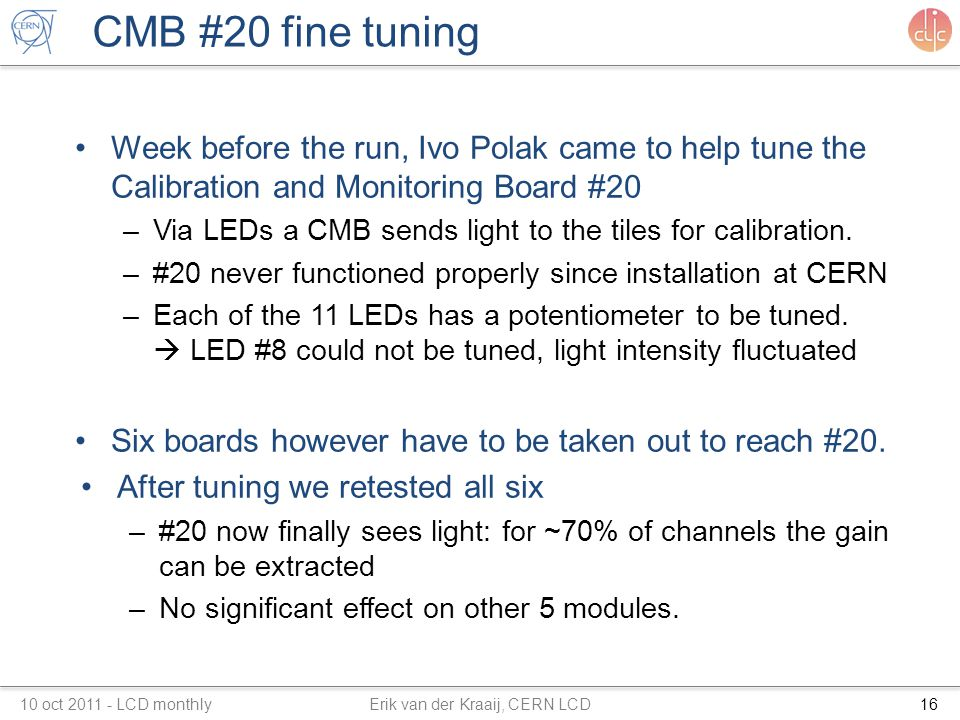 CMB #20 fine tuning Week before the run, Ivo Polak came to help tune the Calibration and Monitoring Board #20 –Via LEDs a CMB sends light to the tiles for calibration.