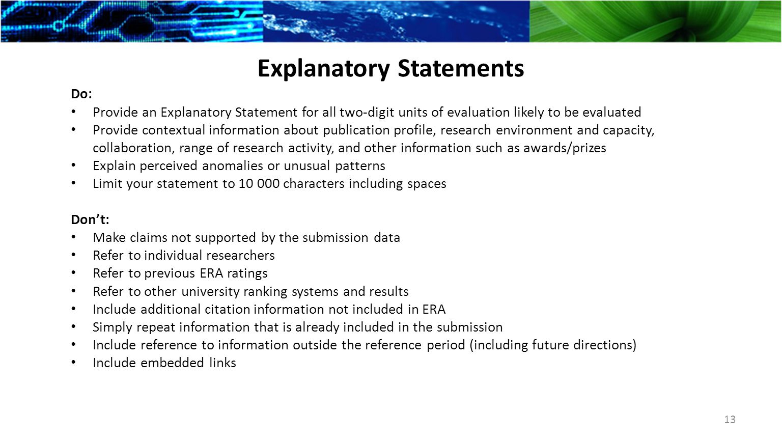 Explanatory Statements Do: Provide an Explanatory Statement for all two-digit units of evaluation likely to be evaluated Provide contextual information about publication profile, research environment and capacity, collaboration, range of research activity, and other information such as awards/prizes Explain perceived anomalies or unusual patterns Limit your statement to 10 000 characters including spaces Don't: Make claims not supported by the submission data Refer to individual researchers Refer to previous ERA ratings Refer to other university ranking systems and results Include additional citation information not included in ERA Simply repeat information that is already included in the submission Include reference to information outside the reference period (including future directions) Include embedded links 13