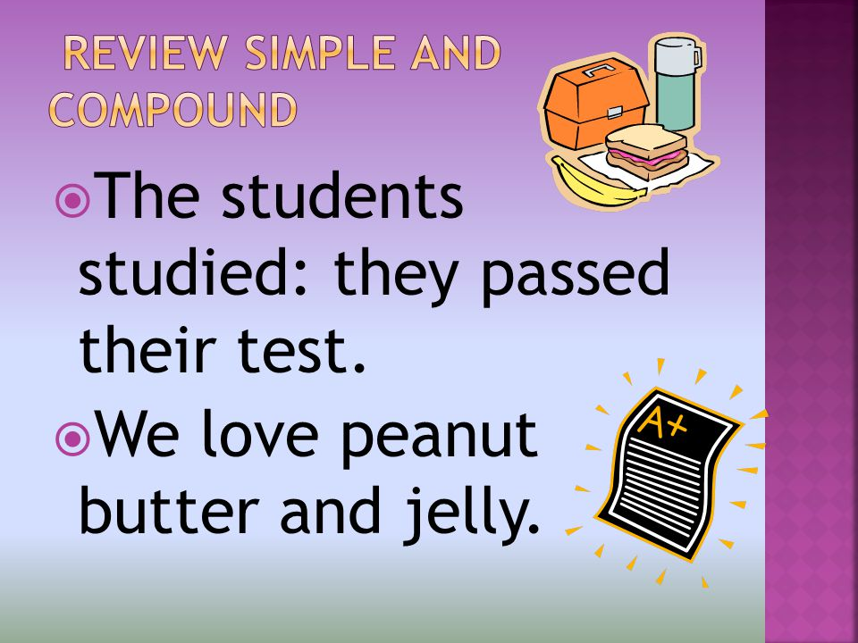  The students studied: they passed their test.  We love peanut butter and jelly.
