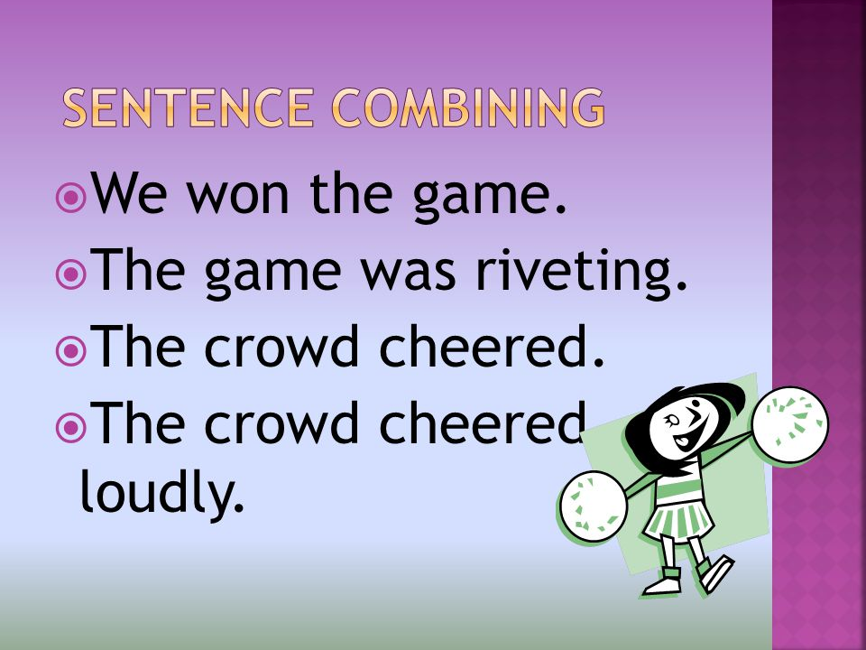  We won the game.  The game was riveting.  The crowd cheered.  The crowd cheered loudly.