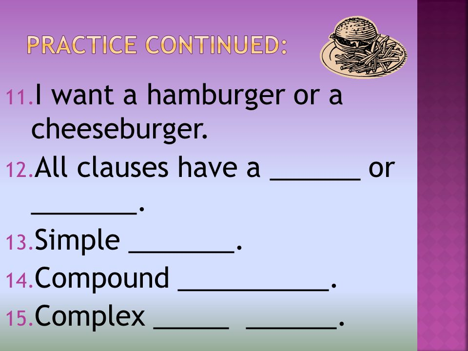 11. I want a hamburger or a cheeseburger. 12. All clauses have a ______ or _______.