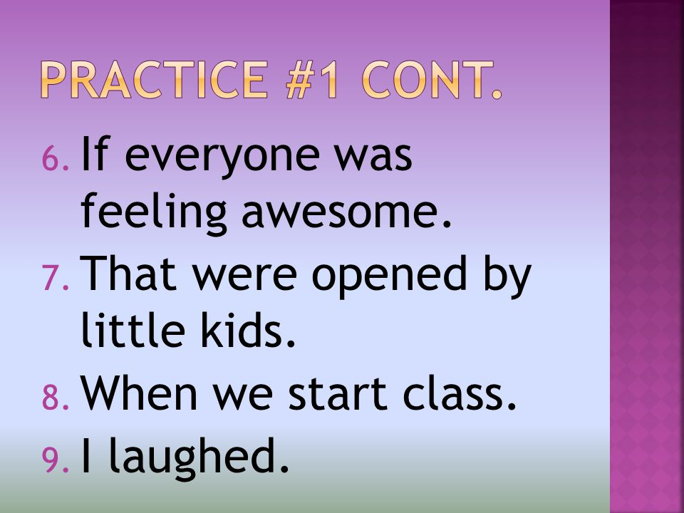 6. If everyone was feeling awesome. 7. That were opened by little kids.