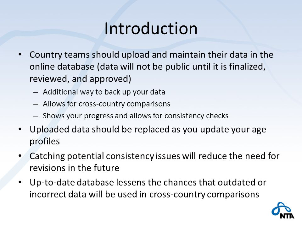 Introduction Country teams should upload and maintain their data in the online database (data will not be public until it is finalized, reviewed, and approved) – Additional way to back up your data – Allows for cross-country comparisons – Shows your progress and allows for consistency checks Uploaded data should be replaced as you update your age profiles Catching potential consistency issues will reduce the need for revisions in the future Up-to-date database lessens the chances that outdated or incorrect data will be used in cross-country comparisons