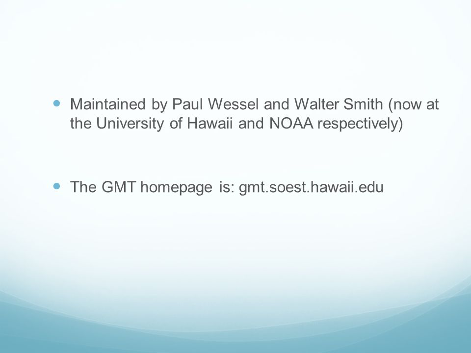 Maintained by Paul Wessel and Walter Smith (now at the University of Hawaii and NOAA respectively) The GMT homepage is: gmt.soest.hawaii.edu