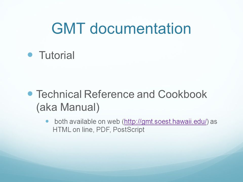 GMT documentation Tutorial Technical Reference and Cookbook (aka Manual) both available on web (http://gmt.soest.hawaii.edu/) as HTML on line, PDF, PostScripthttp://gmt.soest.hawaii.edu/