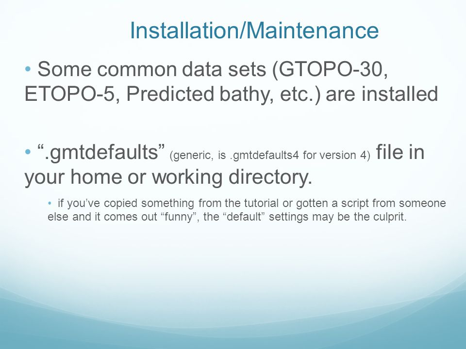 Installation/Maintenance Some common data sets (GTOPO-30, ETOPO-5, Predicted bathy, etc.) are installed .gmtdefaults (generic, is.gmtdefaults4 for version 4) file in your home or working directory.