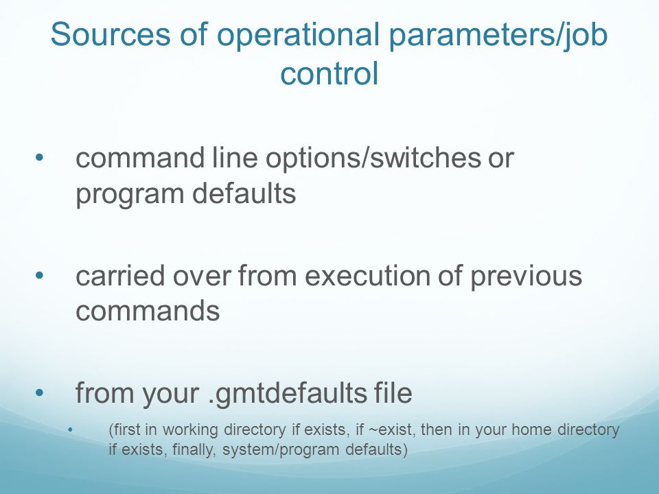 Sources of operational parameters/job control command line options/switches or program defaults carried over from execution of previous commands from your.gmtdefaults file (first in working directory if exists, if ~exist, then in your home directory if exists, finally, system/program defaults)