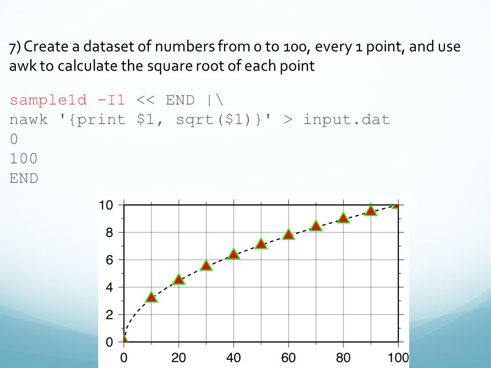 7) Create a dataset of numbers from 0 to 100, every 1 point, and use awk to calculate the square root of each point sample1d -I1 << END |\ nawk {print $1, sqrt($1)} > input.dat 0 100 END