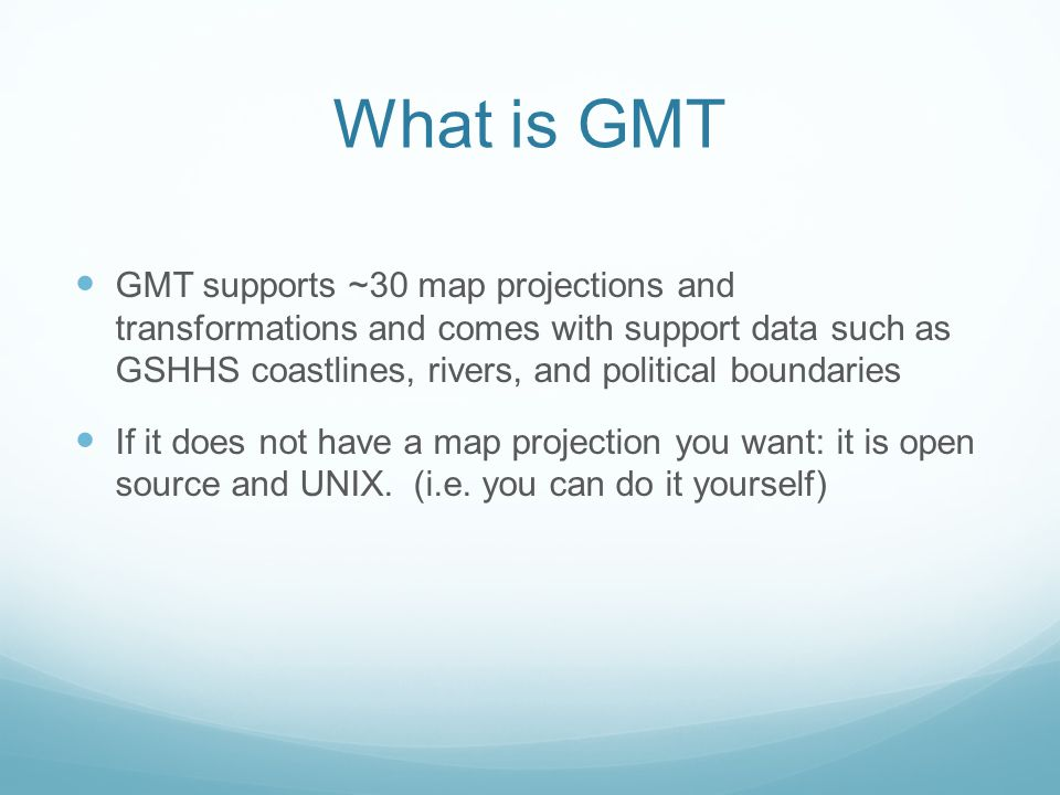 What is GMT GMT supports ~30 map projections and transformations and comes with support data such as GSHHS coastlines, rivers, and political boundaries If it does not have a map projection you want: it is open source and UNIX.