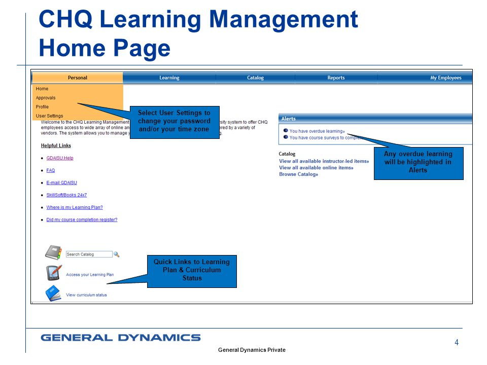 4 CHQ Learning Management Home Page Select User Settings to change your password and/or your time zone Any overdue learning will be highlighted in Alerts Quick Links to Learning Plan & Curriculum Status General Dynamics Private
