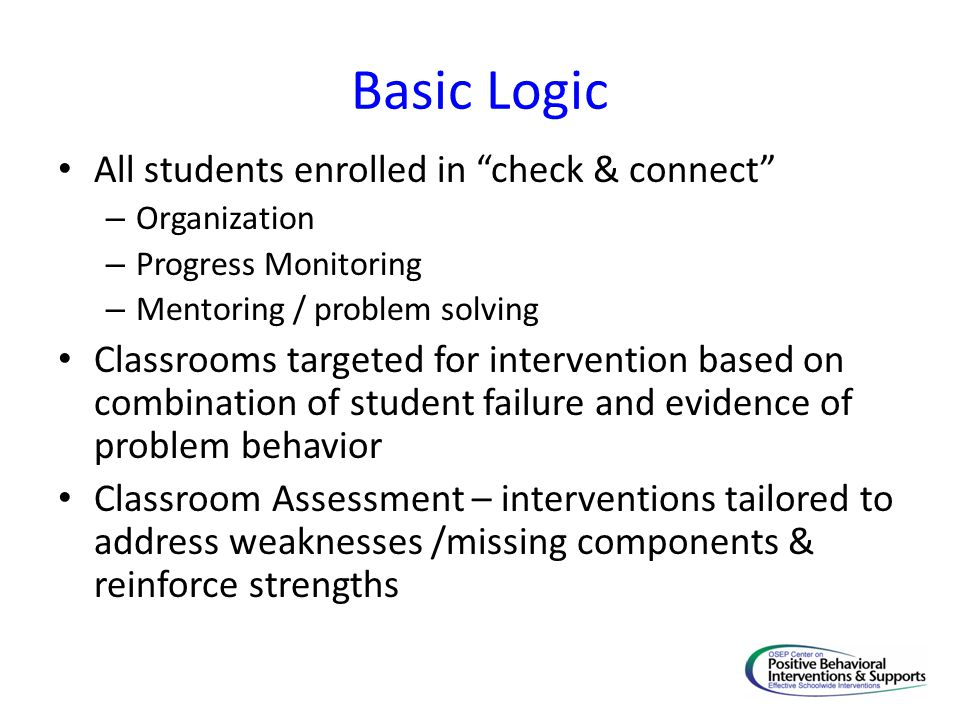 "Basic Logic All students enrolled in ""check & connect"" – Organization – Progress Monitoring – Mentoring / problem solving Classrooms targeted for inte"