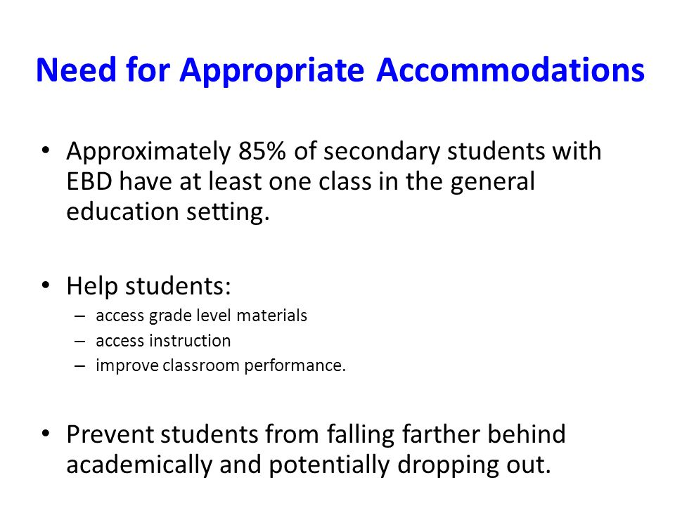 Need for Appropriate Accommodations Approximately 85% of secondary students with EBD have at least one class in the general education setting. Help st