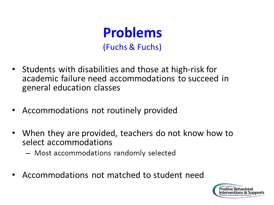Problems (Fuchs & Fuchs) Students with disabilities and those at high-risk for academic failure need accommodations to succeed in general education cl