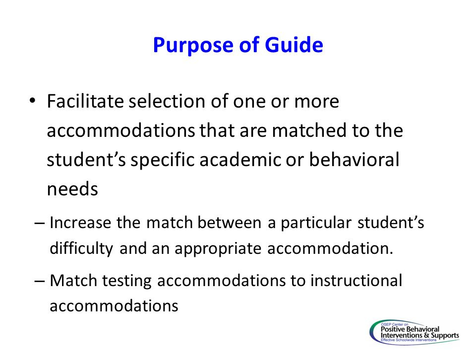 Purpose of Guide Facilitate selection of one or more accommodations that are matched to the student's specific academic or behavioral needs – Increase