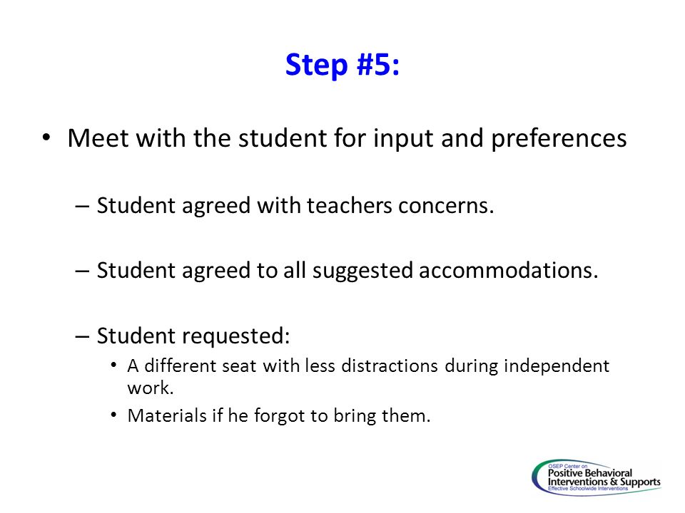 Step #5: Meet with the student for input and preferences – Student agreed with teachers concerns. – Student agreed to all suggested accommodations. –