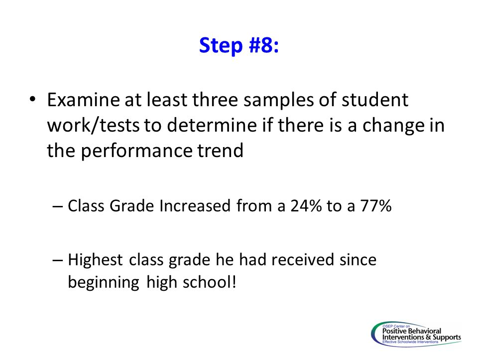 Step #8: Examine at least three samples of student work/tests to determine if there is a change in the performance trend – Class Grade Increased from