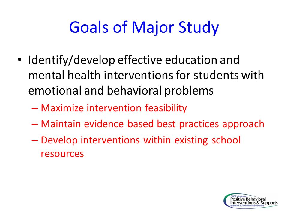 Considerations for Intervention Development Interventions must be multi-component to adequately address the diverse needs of students with EBD Interventions must be delivered by practitioners after relatively little training and with minimal on-going technical assistance Classroom and Mental Health Manuals Assessment & Resources matched to interventions