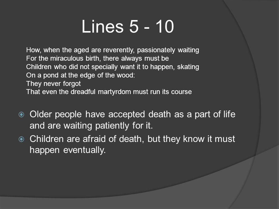 Lines 5 - 10  Older people have accepted death as a part of life and are waiting patiently for it.  Children are afraid of death, but they know it m