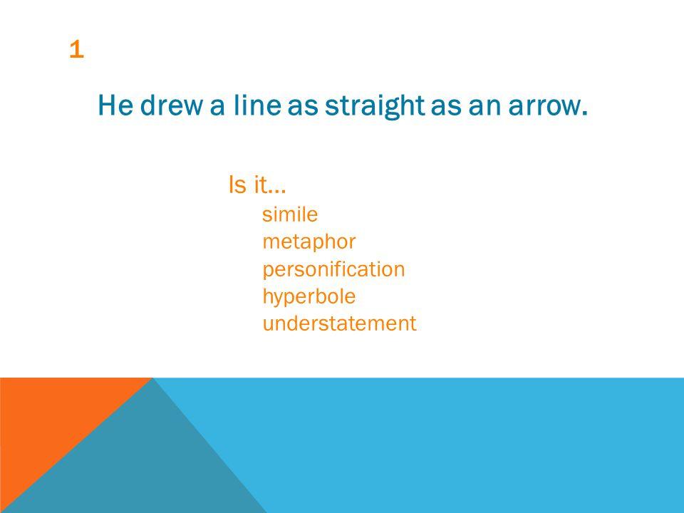 1 He drew a line as straight as an arrow. Is it… simile metaphor personification hyperbole understatement