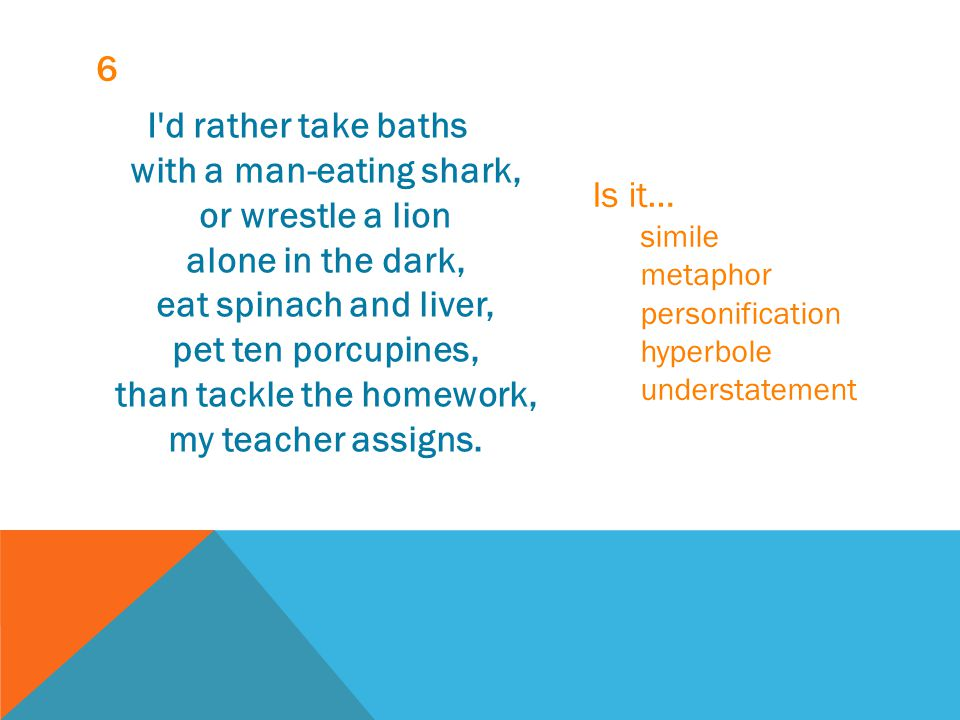 6 I'd rather take baths with a man-eating shark, or wrestle a lion alone in the dark, eat spinach and liver, pet ten porcupines, than tackle the homew