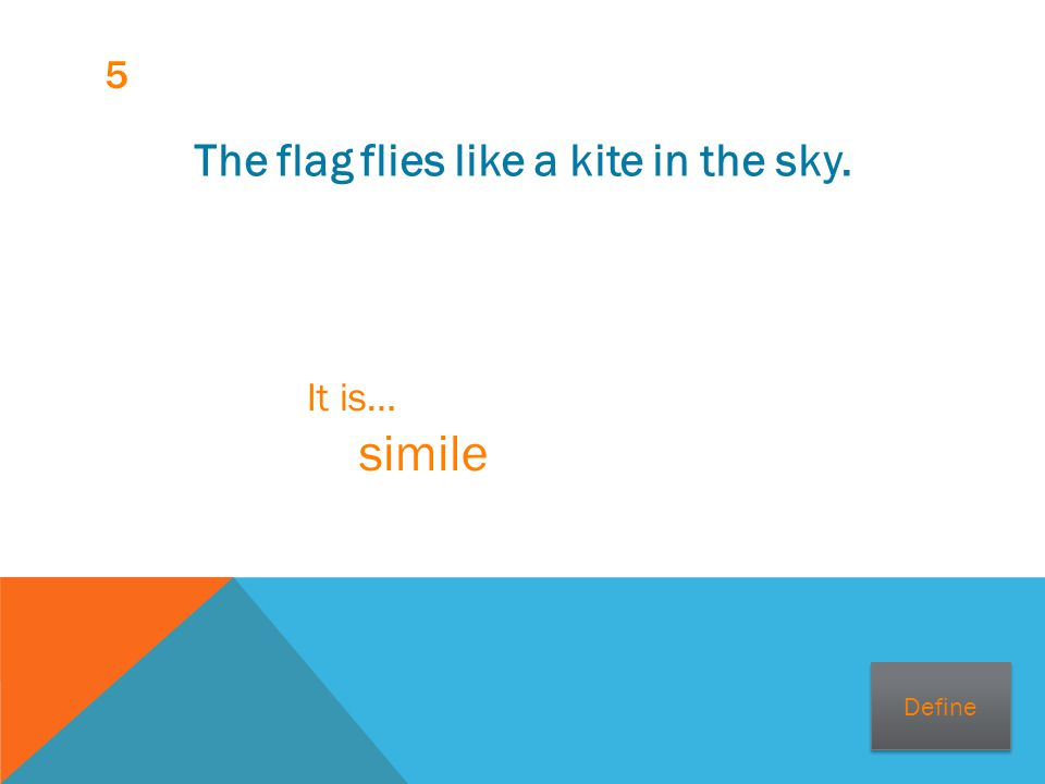 5 The flag flies like a kite in the sky. It is… simile Define