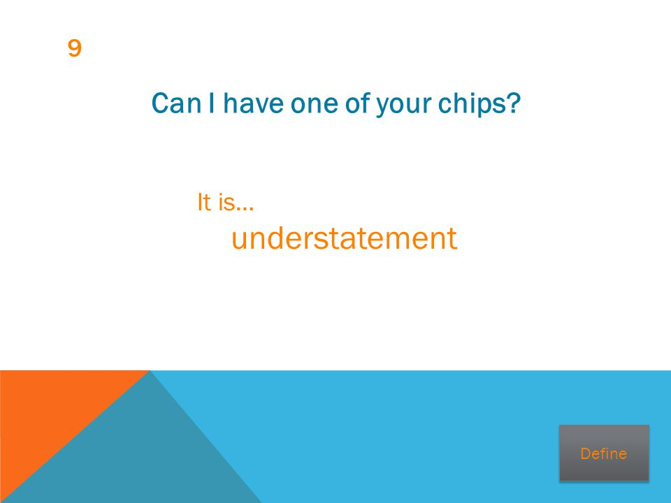 9 Can I have one of your chips? It is… understatement Define