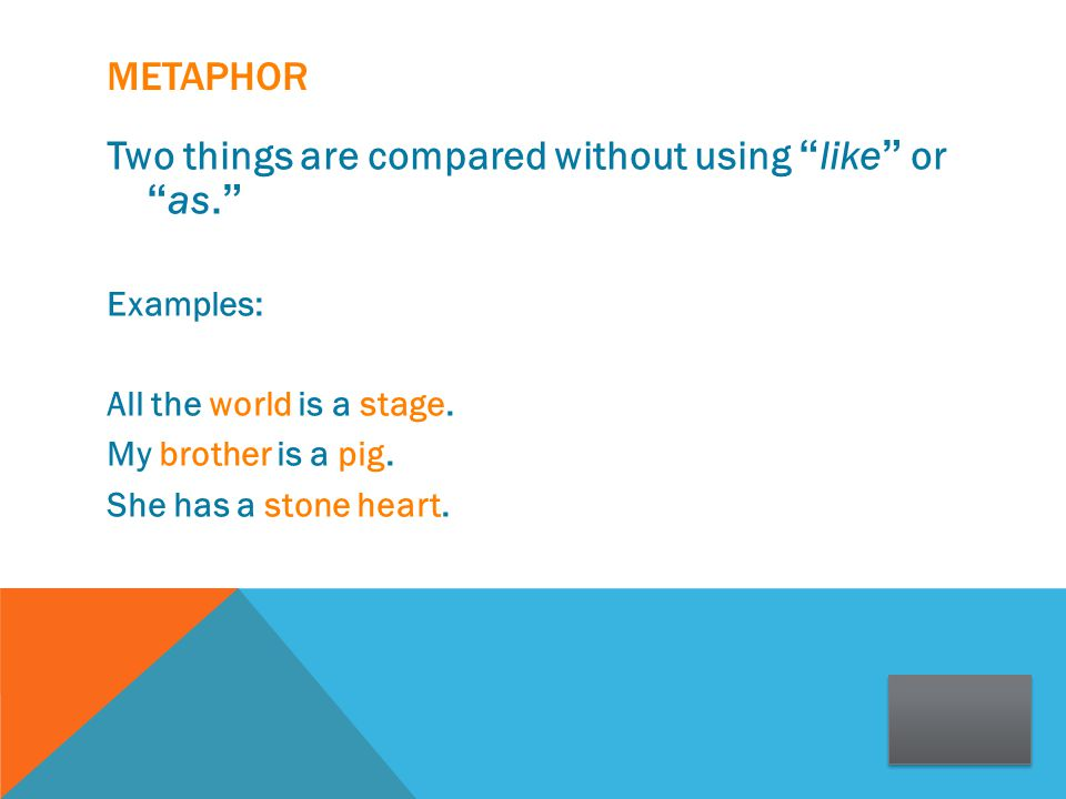 """METAPHOR Two things are compared without using """" like """" or """" as. """" Examples: All the world is a stage. My brother is a pig. She has a stone heart."""
