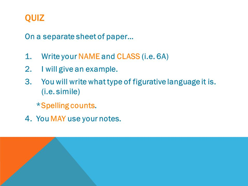 QUIZ On a separate sheet of paper… 1.Write your NAME and CLASS (i.e. 6A) 2.I will give an example. 3.You will write what type of figurative language i