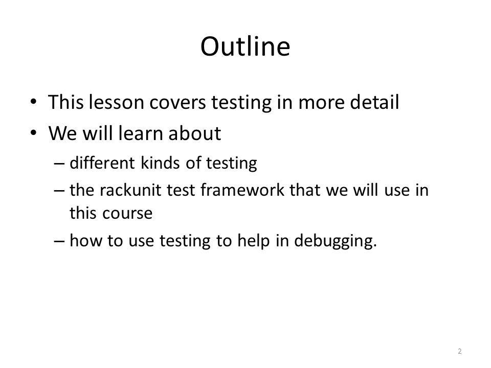 Outline This lesson covers testing in more detail We will learn about – different kinds of testing – the rackunit test framework that we will use in this course – how to use testing to help in debugging.