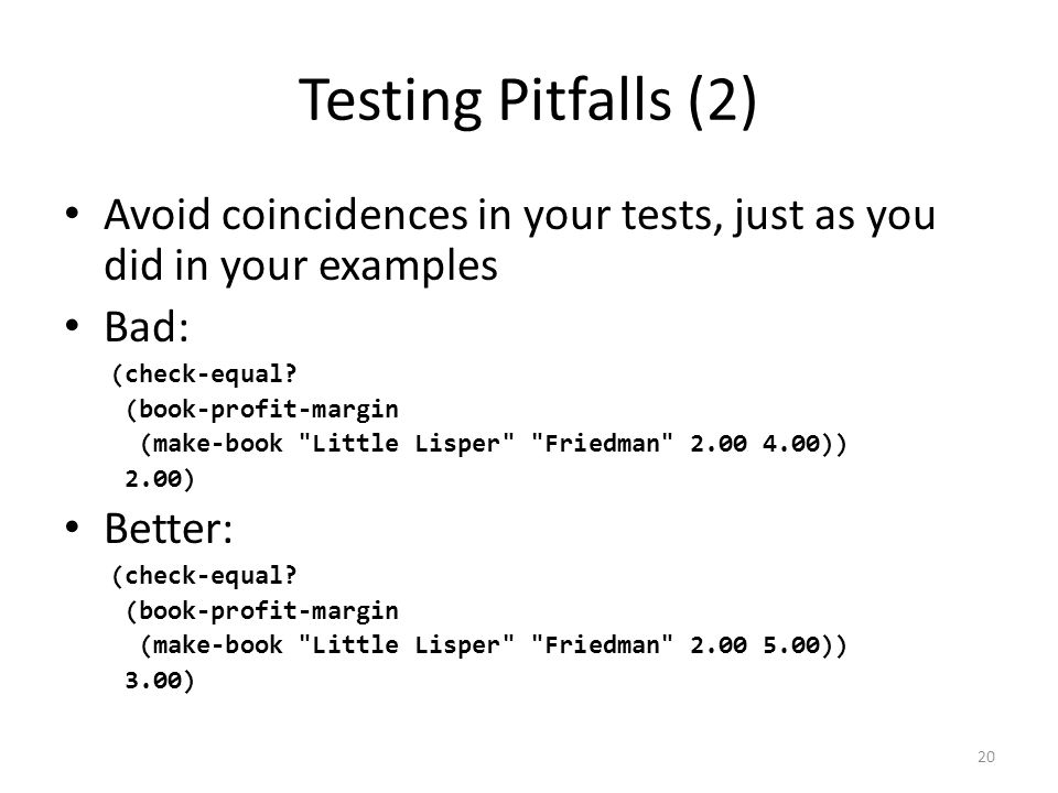 Testing Pitfalls (2) Avoid coincidences in your tests, just as you did in your examples Bad: (check-equal.