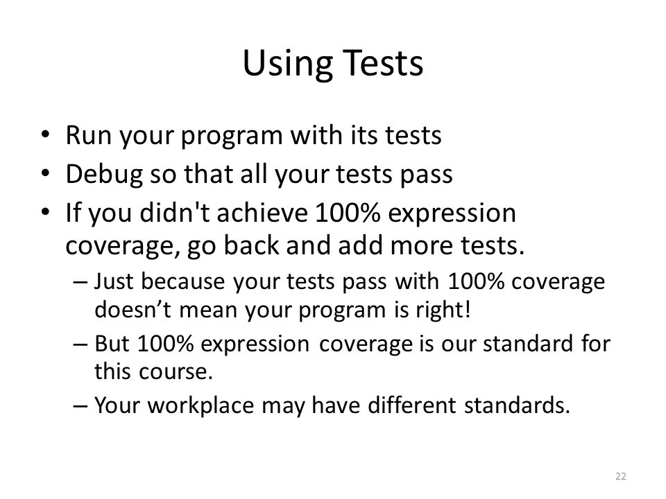 Using Tests Run your program with its tests Debug so that all your tests pass If you didn t achieve 100% expression coverage, go back and add more tests.