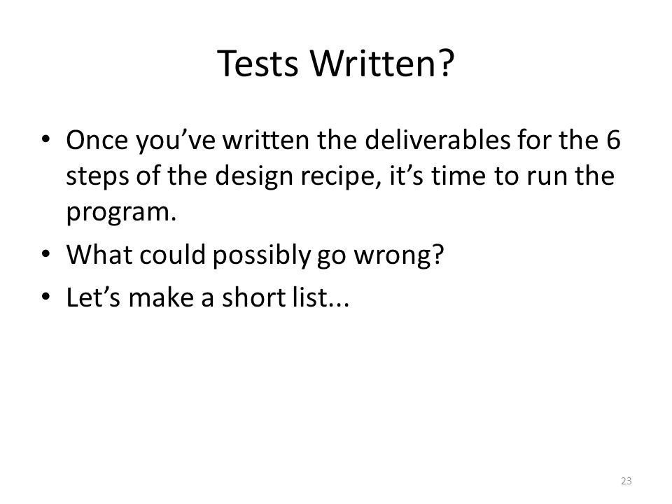 Tests Written? Once you've written the deliverables for the 6 steps of the design recipe, it's time to run the program. What could possibly go wrong?