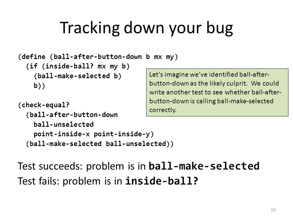 Tracking down your bug (define (ball-after-button-down b mx my) (if (inside-ball.