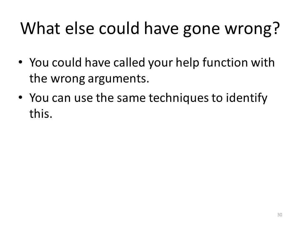 What else could have gone wrong. You could have called your help function with the wrong arguments.