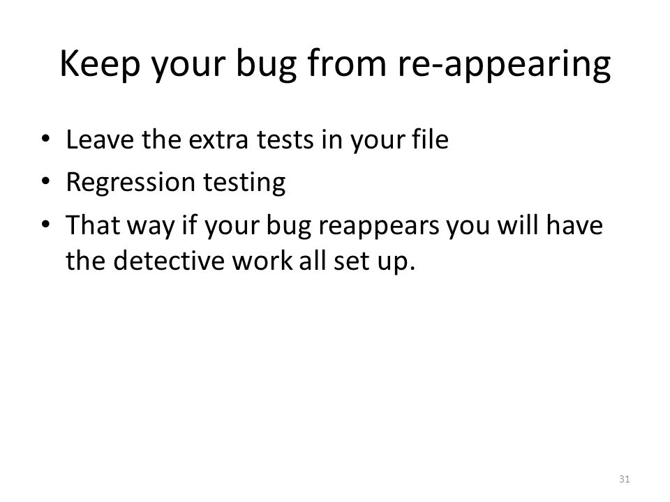Keep your bug from re-appearing Leave the extra tests in your file Regression testing That way if your bug reappears you will have the detective work all set up.