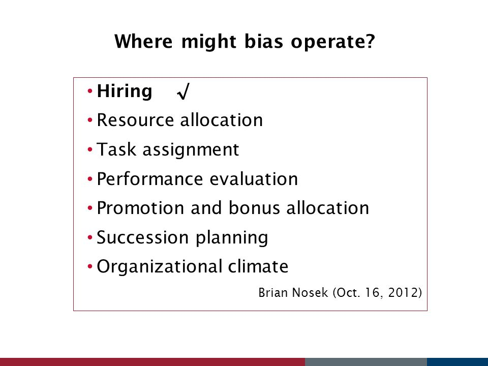 Where might bias operate? Hiring√ Resource allocation Task assignment Performance evaluation Promotion and bonus allocation Succession planning Organi