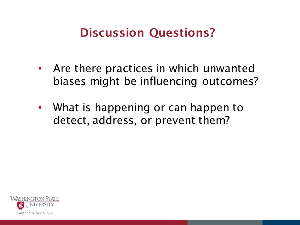 Discussion Questions? Are there practices in which unwanted biases might be influencing outcomes? What is happening or can happen to detect, address,