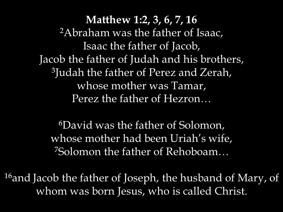 Matthew 1:2, 3, 6, 7, 16 2 Abraham was the father of Isaac, Isaac the father of Jacob, Jacob the father of Judah and his brothers, 3 Judah the father of Perez and Zerah, whose mother was Tamar, Perez the father of Hezron… 6 David was the father of Solomon, whose mother had been Uriah's wife, 7 Solomon the father of Rehoboam… 16 and Jacob the father of Joseph, the husband of Mary, of whom was born Jesus, who is called Christ.