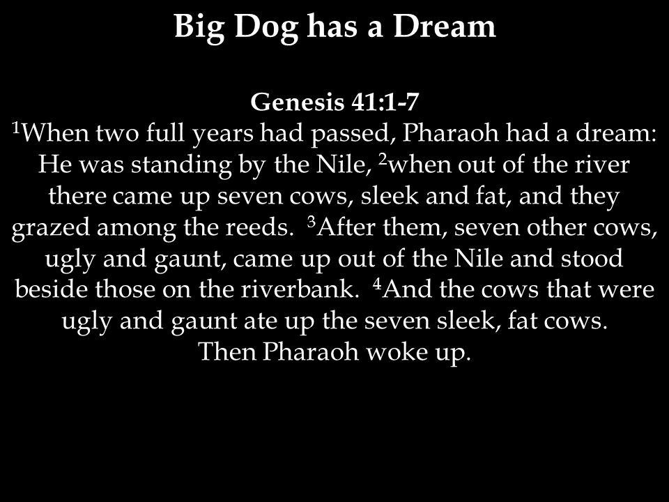 Genesis 41:1-7 1 When two full years had passed, Pharaoh had a dream: He was standing by the Nile, 2 when out of the river there came up seven cows, sleek and fat, and they grazed among the reeds.