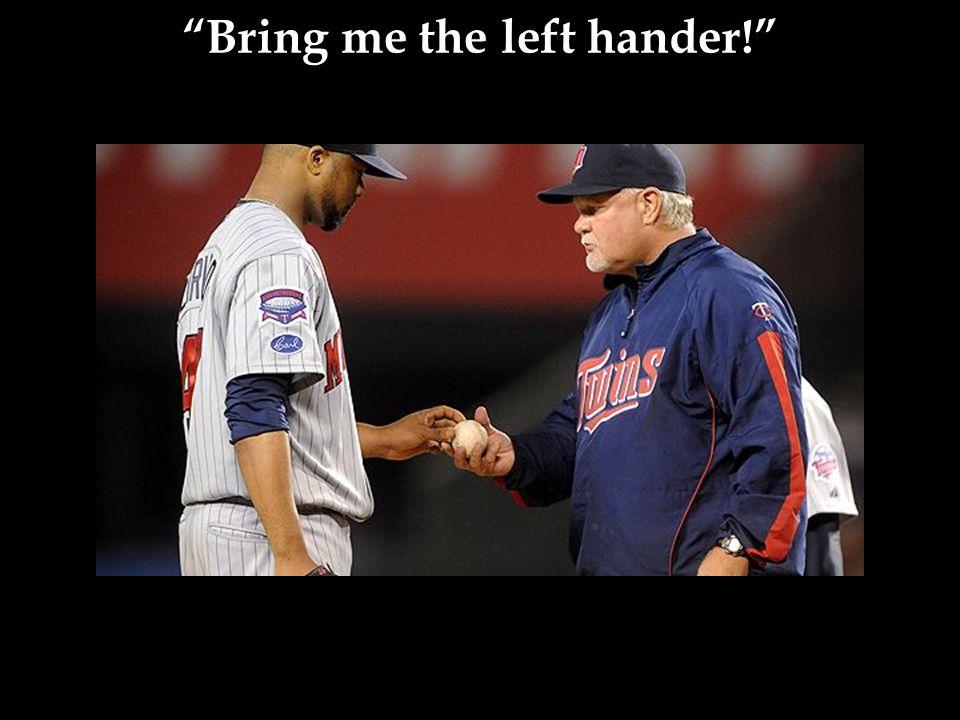 Bring me the left hander!