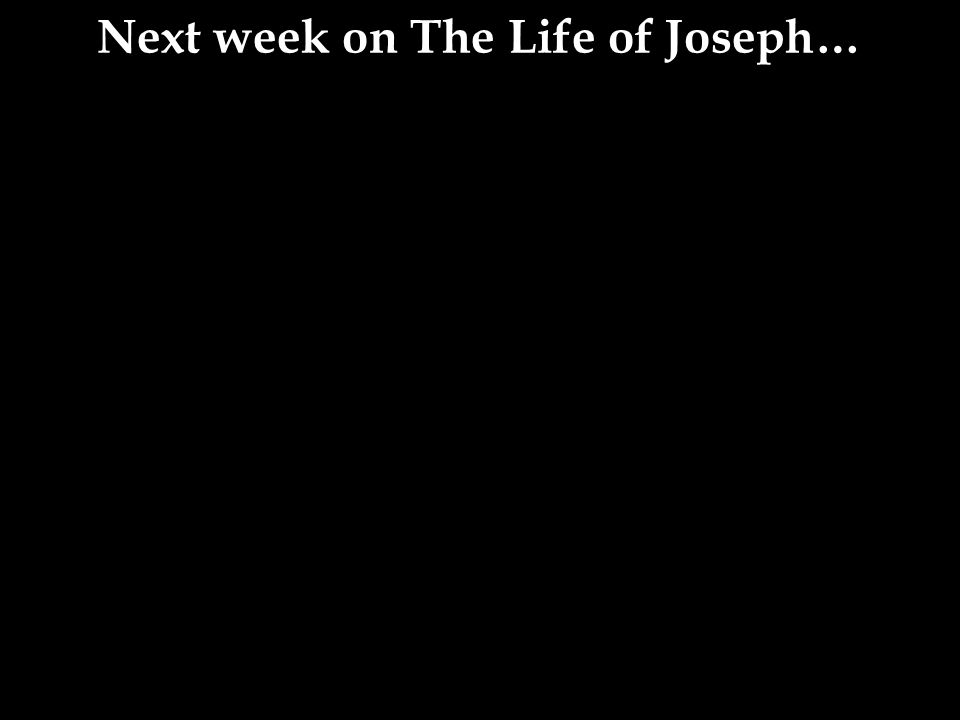 Next week on The Life of Joseph…