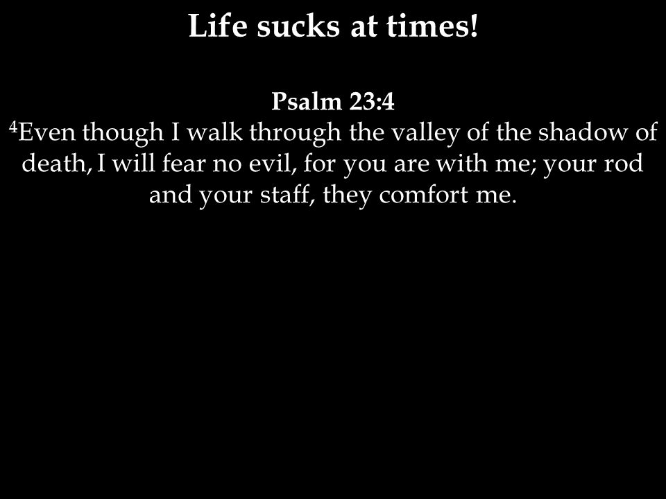 Psalm 23:4 4 Even though I walk through the valley of the shadow of death, I will fear no evil, for you are with me; your rod and your staff, they comfort me.