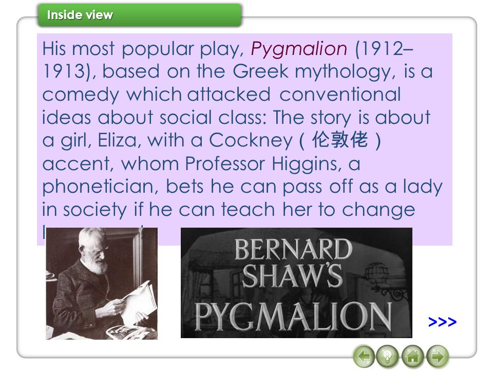 His most popular play, Pygmalion (1912– 1913), based on the Greek mythology, is a comedy which attacked conventional ideas about social class: The sto