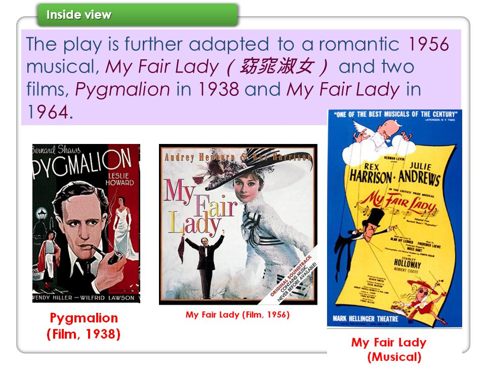 The play is further adapted to a romantic 1956 musical, My Fair Lady (窈窕淑女) and two films, Pygmalion in 1938 and My Fair Lady in 1964.