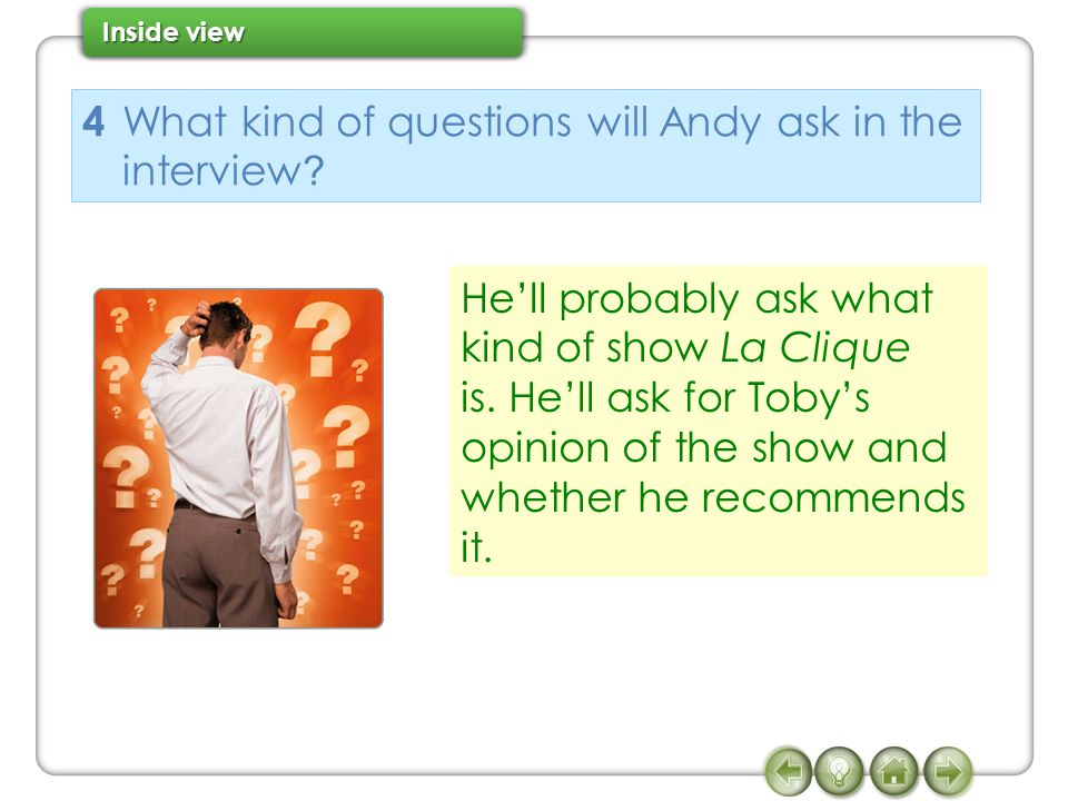 4 What kind of questions will Andy ask in the interview ? He'll probably ask what kind of show La Clique is. He'll ask for Toby's opinion of the show